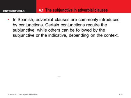 6.1 The subjunctive in adverbial clauses © and ® 2011 Vista Higher Learning, Inc.6.1-1 In Spanish, adverbial clauses are commonly introduced by conjunctions.