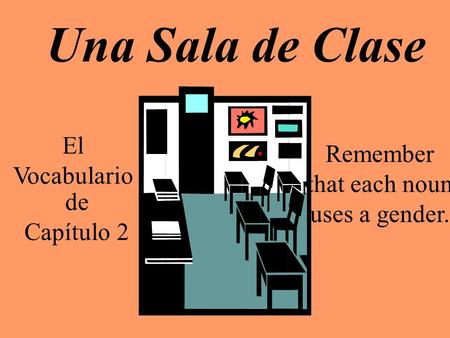 Una Sala de Clase El Vocabulario de Capítulo 2 Remember that each noun uses a gender.