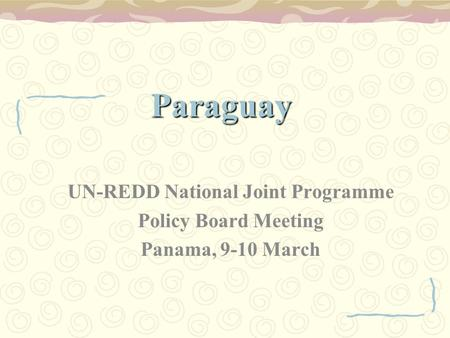 Paraguay UN-REDD National Joint Programme Policy Board Meeting Panama, 9-10 March.