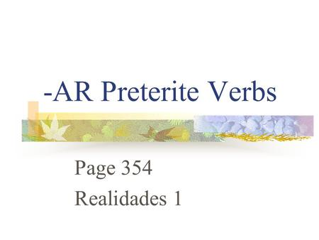 "-AR Preterite Verbs Page 354 Realidades 1 Preterite Verbs Preterite means ""past tense"" Preterite verbs deal with ""completed past action"" The ending tells."
