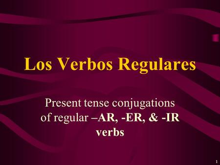 1 Present tense conjugations of regular –AR, -ER, & -IR verbs Los Verbos Regulares.