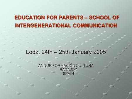 EDUCATION FOR PARENTS – SCHOOL OF INTERGENERATIONAL COMMUNICATION EDUCATION FOR PARENTS – SCHOOL OF INTERGENERATIONAL COMMUNICATION Lodz, 24th – 25th January.