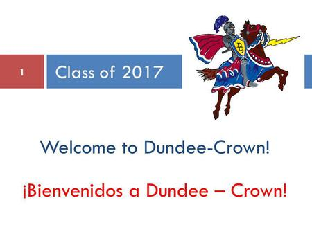 Welcome to Dundee-Crown! ¡Bienvenidos a Dundee – Crown! Class of 2017 1.