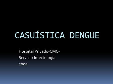 CASUÍSTICA DENGUE Hospital Privado-CMC- Servicio Infectología 2009.