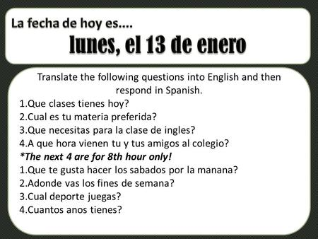 T Translate the following questions into English and then respond in Spanish. 1.Que clases tienes hoy? 2.Cual es tu materia preferida? 3.Que necesitas.