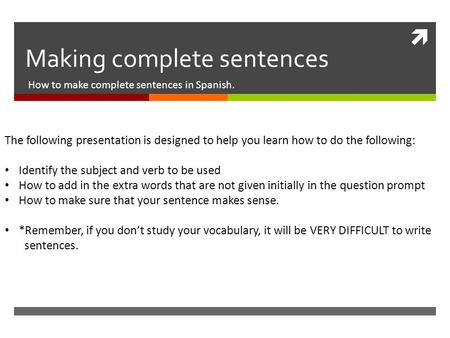  Making complete sentences How to make complete sentences in Spanish. The following presentation is designed to help you learn how to do the following: