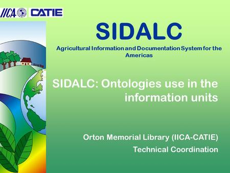 SIDALC Agricultural Information and Documentation System for the Americas SIDALC: Ontologies use in the information units Orton Memorial Library (IICA-CATIE)