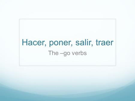 Hacer, poner, salir, traer The –go verbs. Hacer, poner, salir, and traer all have irregular YO forms which cpntain a G. Hacer- to do, to make Poner- to.