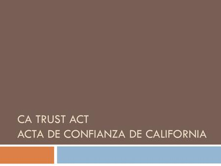 CA TRUST ACT ACTA DE CONFIANZA DE CALIFORNIA. What is the CA TRUST Act?  New state law as of January 1 st, 2014  Limits local jails from holding people.