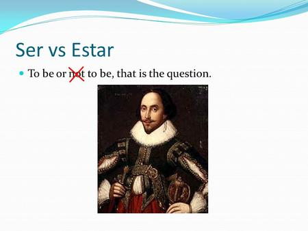 Ser vs Estar To be or not to be, that is the question.