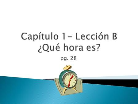 Pg. 28.  To answer this question in Spanish you say: ◦ Es la una. 1:00 ◦ Son las (+ número)  i.e. Son las dos. 2:00.