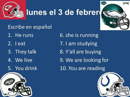 Lunes el 3 de febrero Escribe en español 1.He runs6. she is running 2.I eat7. I am studying 3.They talk8. Y'all are buying 4.We live9. We are looking for.