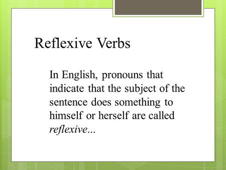 Reflexive Verbs In English, pronouns that indicate that the subject of the sentence does something to himself or herself are called reflexive...