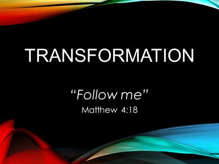 "TRANSFORMATION ""Follow me"" Matthew 4:18. COME FOLLOW ME AND I WILL MAKE YOU 1.BEING like Him & 2.DOING like Him."