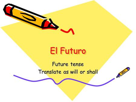 El Futuro Future tense Translate as will or shall.