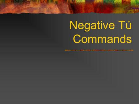 Negative Tú Commands To form negative tú commands with regular verbs, we drop the o of the present-tense yo form and add the following endings: Negative.