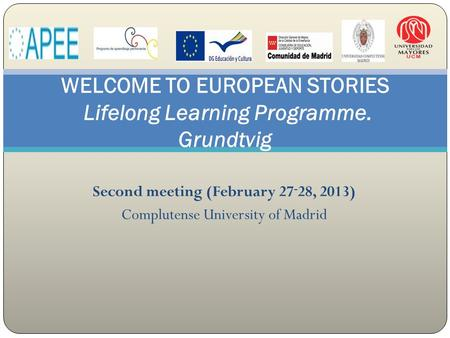 Second meeting (February 27 - 28, 2013) Complutense University of Madrid WELCOME TO EUROPEAN STORIES Lifelong Learning Programme. Grundtvig.