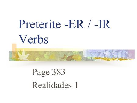 "Preterite -ER / -IR Verbs Page 383 Realidades 1 Preterite Verbs Preterite means ""past tense"" Preterite verbs deal with ""completed past action"""