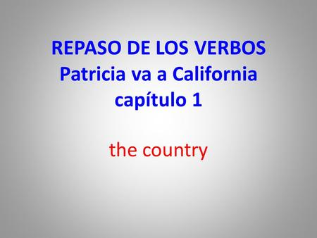 REPASO DE LOS VERBOS Patricia va a California capítulo 1 the country.