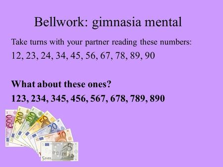 Bellwork: gimnasia mental Take turns with your partner reading these numbers: 12, 23, 24, 34, 45, 56, 67, 78, 89, 90 What about these ones? 123, 234, 345,