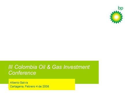 III Colombia Oil & Gas Investment Conference Alberto Galvis Cartagena, Febrero 4 de 2008.