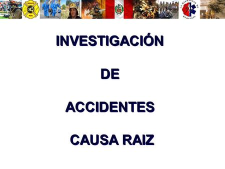 INVESTIGACIÓN DE ACCIDENTES CAUSA RAIZ INVESTIGACIÓN DE ACCIDENTES CAUSA RAIZ.