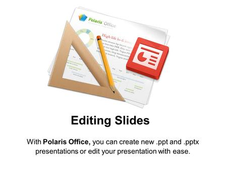 Editing Slides With Polaris Office, you can create new .ppt and .pptx presentations or edit your presentation with ease.