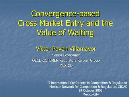 Convergence-based Cross Market Entry and the Value of Waiting Víctor Pavón Villamayor Senior Economist OECD-COFEMER Regulatory Reform Group MEXICO II International.