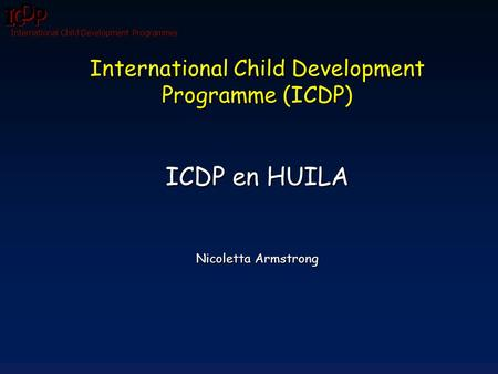 International Child Development Programmes International Child Development Programme (ICDP) ICDP en HUILA Nicoletta Armstrong.
