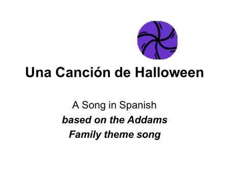 Una Canción de Halloween A Song in Spanish based on the Addams Family theme song.