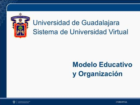 Universidad de Guadalajara Sistema de Universidad Virtual Modelo Educativo y Organización.