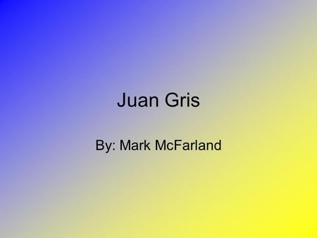Juan Gris By: Mark McFarland. Un Retrato de Gris.