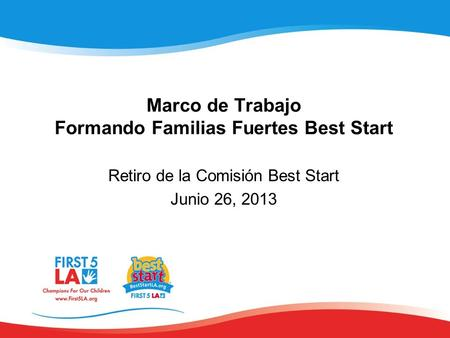Marco de Trabajo Formando Familias Fuertes Best Start Retiro de la Comisión Best Start Junio 26, 2013.