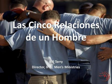 Las Cinco Relaciones de un Hombre Bill Terry Director, IPHC Men's Ministries.