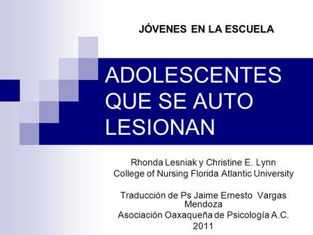 ADOLESCENTES QUE SE AUTO LESIONAN Rhonda Lesniak y Christine E. Lynn College of Nursing Florida Atlantic University Traducción de Ps Jaime Ernesto Vargas.