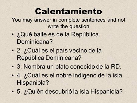 Calentamiento You may answer in complete sentences and not write the question ¿Qué baile es de la República Dominicana? 2. ¿Cuál es el país vecino de la.