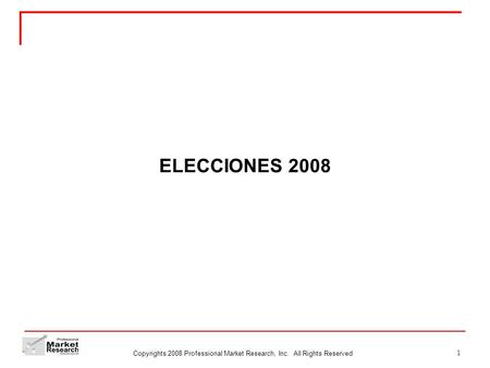 Copyrights 2008 Professional Market Research, Inc. All Rights Reserved 1 ELECCIONES 2008.