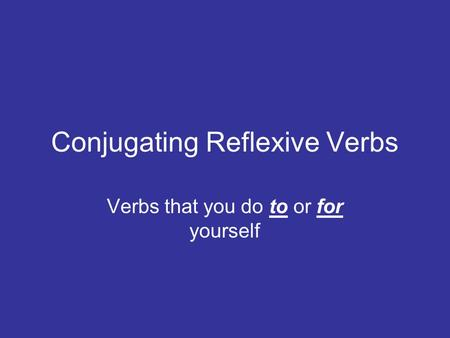Conjugating Reflexive Verbs Verbs that you do to or for yourself.