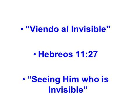 """Viendo al Invisible"" Hebreos 11:27 ""Seeing Him who is Invisible"""