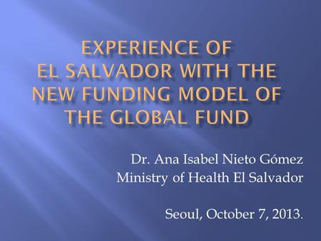 Dr. Ana Isabel Nieto Gómez Ministry of Health El Salvador Seoul, October 7, 2013.