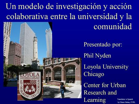 Un modelo de investigación y acción colaborativa entre la universidad y la comunidad Presentado por: Phil Nyden Loyola University Chicago Center for Urban.