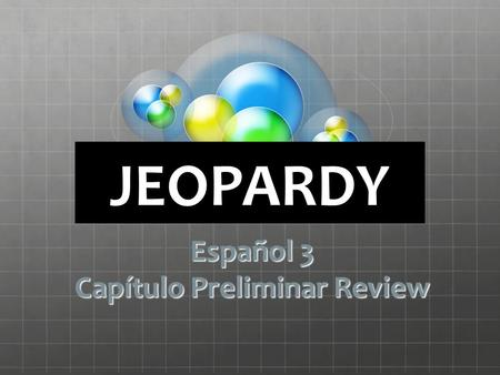 Click Once to Begin JEOPARDY Español 3 Capítulo Preliminar Review.