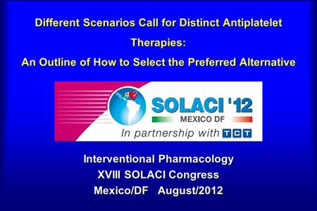 Different Scenarios Call for Distinct Antiplatelet Therapies: An Outline of How to Select the Preferred Alternative Interventional Pharmacology XVIII SOLACI.