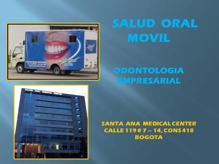 SALUD ORAL MOVIL ODONTOLOGIA EMPRESARIAL SANTA ANA MEDICAL CENTER CALLE 119 # 7 – 14, CONS 418 BOGOTA.