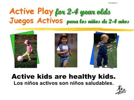 Active Play for 2-4 year olds Transparency 1 Active kids are healthy kids. Los niños activos son niños saludables. Juegos Activos para los niños de 2-4.
