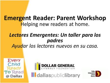 Emergent Reader: Parent Workshop Helping new readers at home. Lectores Emergentes: Un taller para los padres Ayudar los lectores nuevos en su casa.