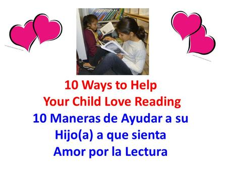 10 Ways to Help Your Child Love Reading 10 Maneras de Ayudar a su Hijo(a) a que sienta Amor por la Lectura.