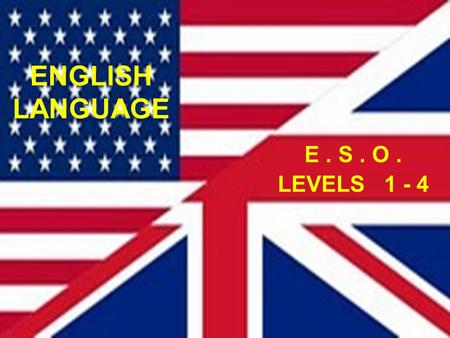 ENGLISH LANGUAGE E . S . O . LEVELS 1 - 4.