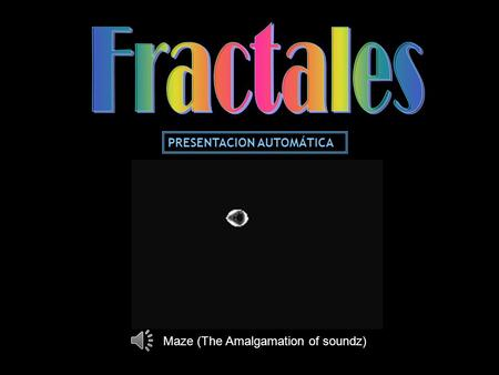 Fractales PRESENTACION AUTOMÁTICA Maze (The Amalgamation of soundz)
