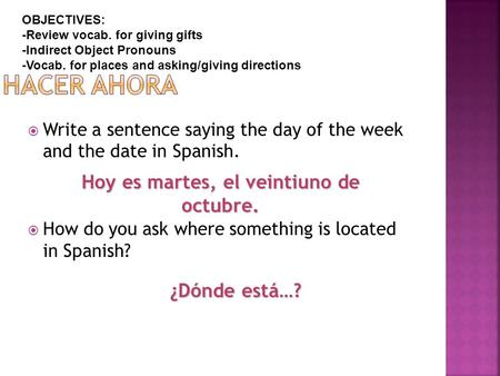 Write a sentence saying the day of the week and the date in Spanish.  How do you ask where something is located in Spanish? Hoy es martes, el veintiuno.